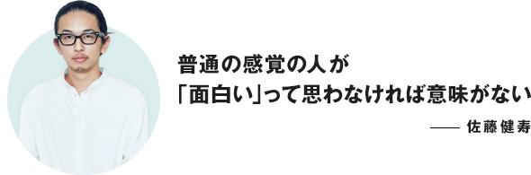 普通の感覚の人が「面白い」って思わなければ意味がない ──佐藤健寿