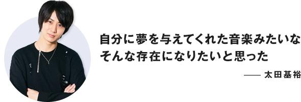 自分に夢を与えてくれた音楽みたいな そんな存在になりたいと思った ──太田基裕