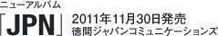 ニューアルバム「JPN」 / 2011年11月30日発売 / 徳間ジャパンコミュニケーションズ