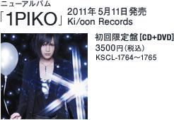 ニューアルバム「1PIKO」 / 2011年5月11日発売 / Ki/oon Records / 初回限定盤[CD+DVD] / 3500円(税込)/ KSCL-1764~1765