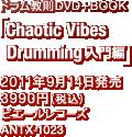 ドラム教則DVD+BOOK「Chaotic Vibes Drumming 入門編」 / 2011年9月14日発売 / 3990円(税込) / ピエールレコーズ / ANTX-1023