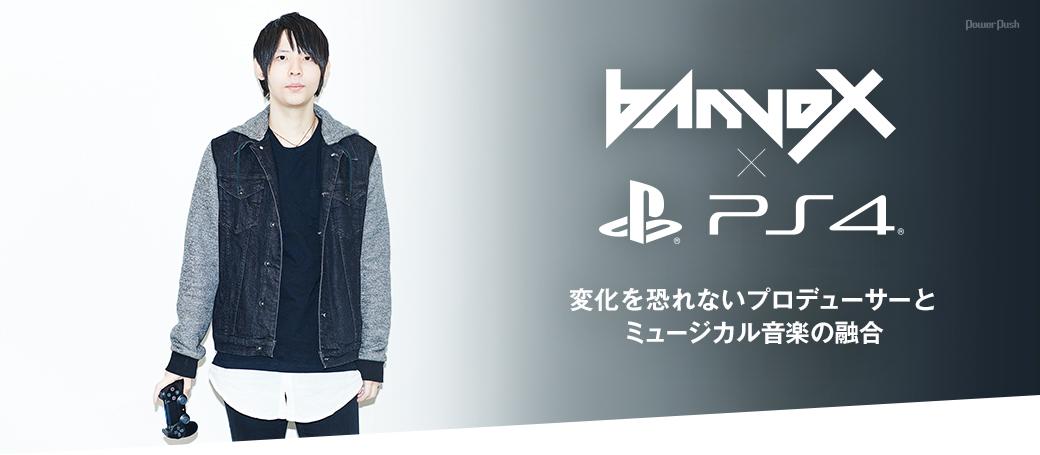 banvox × PlayStation®4|変化を恐れないプロデューサーとミュージカル音楽の融合