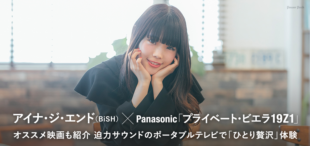 アイナ・ジ・エンド(BiSH)×Panasonic「プライベート・ビエラ 19Z1」特集|オススメ映画も紹介 迫力サウンドのポータブルテレビで「ひとり贅沢」体験