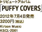 トリビュートアルバム「PUFFY COVERS」/ 2012年7月4日発売 / 3200円(税込) / Ki/oon Music / KSCL-2061 / Amazon.co.jpへ