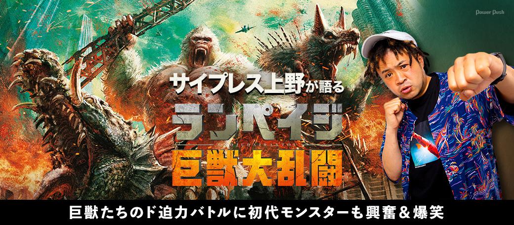 サイプレス上野が語る「ランペイジ 巨獣大乱闘」|巨獣たちのド迫力バトルに初代モンスターも興奮&爆笑