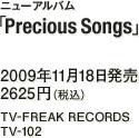 ニューアルバム『Precious Songs』 / 2009年11月18日発売 / 2625円(税込) / TV-FREAK RECORDS / TV-102