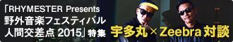 「RHYMESTER Presents 野外音楽フェスティバル 人間交差点 2015」特集 / 宇多丸×Zeebra対談