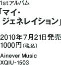 1stアルバム「マイ・ジェネレイション」 / 2010年7月21日発売 / 1000円(税込) / Ainever Music / XQIU-1503