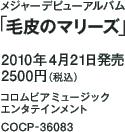 メジャーデビューアルバム「毛皮のマリーズ」 / 2010年4月21日発売 / 2500円(税込) / コロムビアミュージックエンタテインメント / COCP-36083