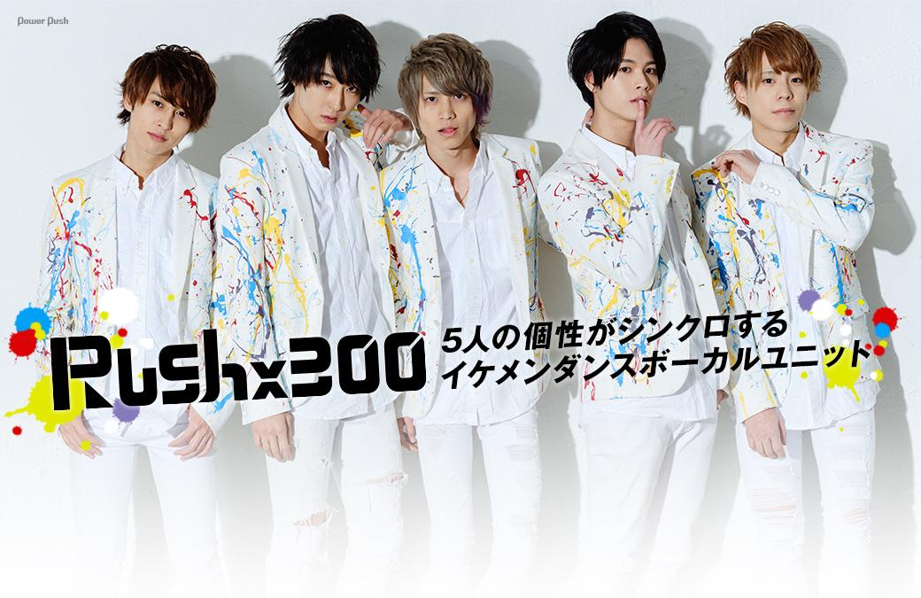 Rush×300|5人の個性がシンクロするイケメンダンスボーカルユニット