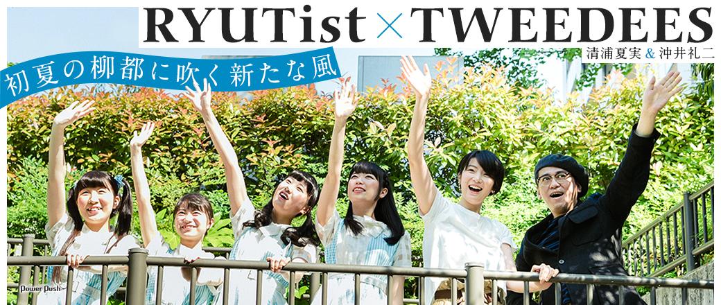 RYUTist×TWEEDEES(沖井礼二&清浦夏実)|初夏の柳都に吹く新たな風