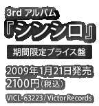 3rdアルバム『シンシロ』 / 2009年1月21日発売 / 2100円 / VICL-63223 / Victor Records