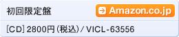 初回限定盤[CD] 2800円(税込) / VICL-63556 / Amazon.co.jpへ