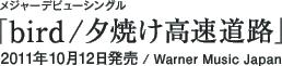 メジャーデビューシングル「bird / 夕焼け高速道路」 / 2011年10月12日発売 / Warner Music Japan