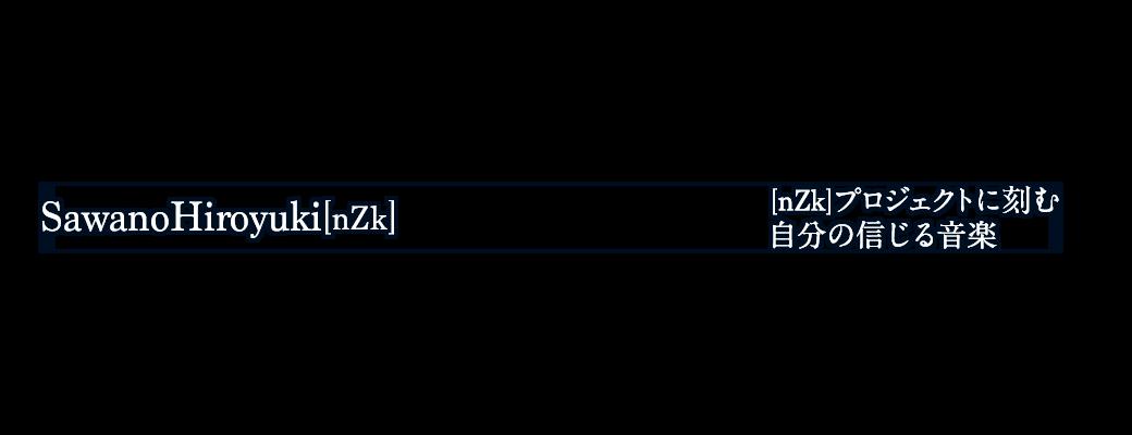 SawanoHiroyuki[nZk] [nZk]プロジェクトに刻む 自分の信じる音楽