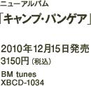 ニューアルバム「キャンプ・パンゲア」 / 2010年12月15日発売 / 3150円(税込) / BM tunes / XBCD-1034