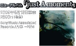 ニューアルバム『just A moment』 / 2009年5月13日発売 / 2800円(税込) / Sony Music Associated Records / AICL-2014