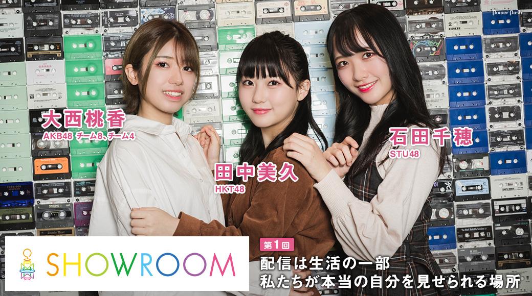 SHOWROOM特集 第1回 大西桃香(AKB48 チーム8、チーム4)×田中美久(HKT48)×石田千穂(STU48) 配信は生活の一部 私たちが本当の自分を見せられる場所