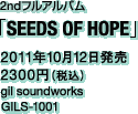 2ndフルアルバム「SEEDS OF HOPE」 / 2011年10月12日発売 / 2300円(税込) / gil soundworks / GILS-1001