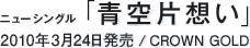 ニューシングル「青空片想い」 / 2010年3月24日発売 / CROWN GOLD