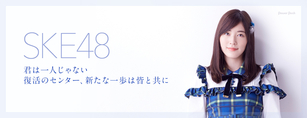 SKE48 君は一人じゃない 復活のセンター、新たな一歩は皆と共に
