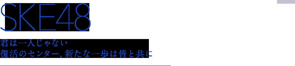 SKE48|君は一人じゃない 復活のセンター、新たな一歩は皆と共に