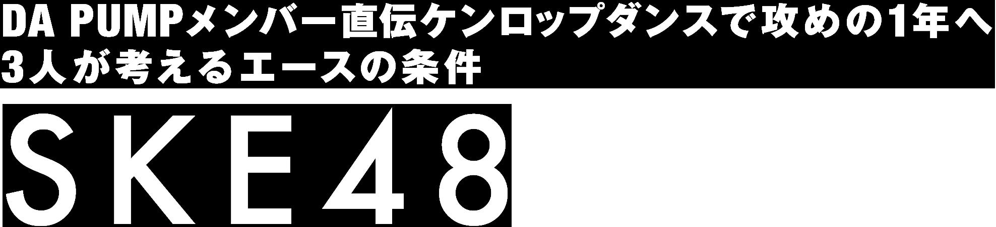 SKE48|DA PUMPメンバー直伝ケンロップダンスで攻めの1年へ、3人が考えるエースの条件