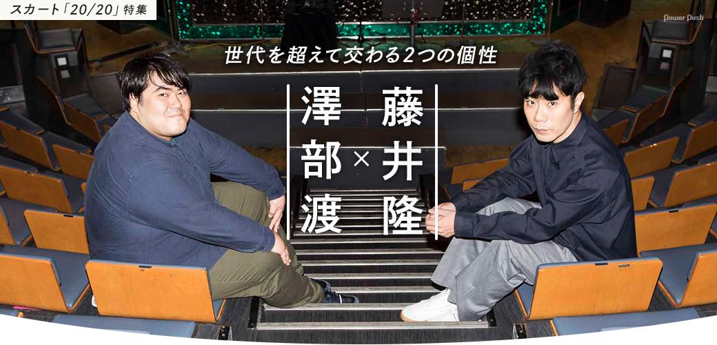 スカート「20/20」特集 澤部渡×藤井隆|世代を超えて交わる2つの個性