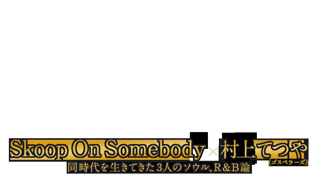 Skoop On Somebody|同時代を生きてきた3人のソウル、R&B論