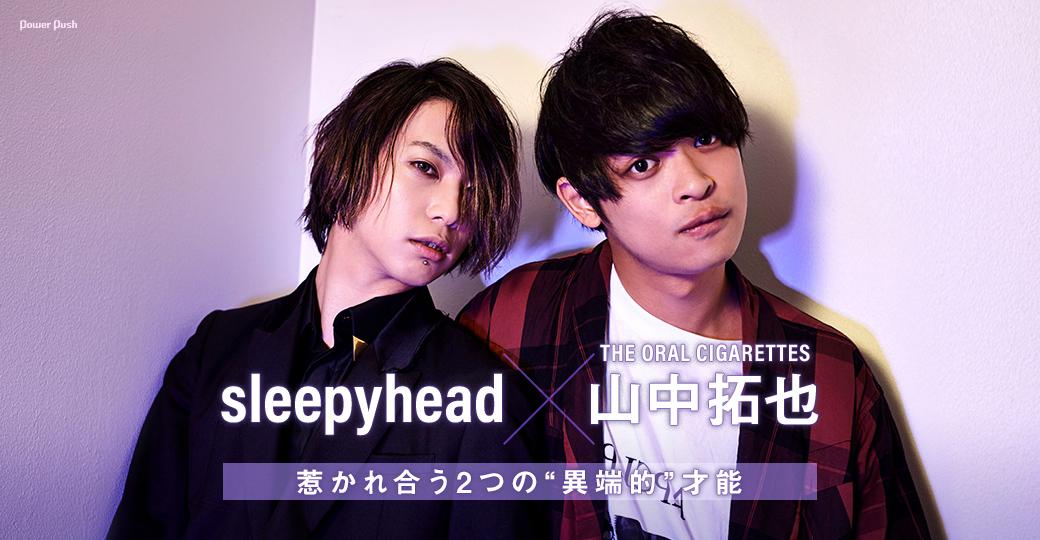 "sleepyhead×山中拓也(THE ORAL CIGARETTES)|惹かれ合う2つの""異端的""才能"