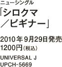 ニューシングル「シロクマ/ビギナー」 / 2010年9月29日発売 / 1200円(税込) / UNIVERSAL J / UPCH-5669