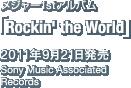 メジャー1stアルバム「Rockin' the World」 / 2011年9月21日発売 / Sony Music Associated Records