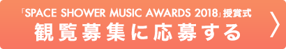 「SPACE SHOWER MUSIC AWARDS 2018」授賞式 観覧募集に応募する