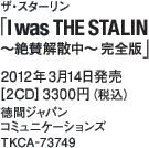 ザ・スターリン「I was THE STALIN  ~絶賛解散中~ 完全版」/ 2012年3月14日発売 / [2CD] 3300円(税込) / 徳間ジャパン コミュニケーションズ / TKCA-73749