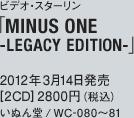 ビデオ・スターリン「MINUS ONE-LEGACY EDITION-」/ 2012年3月14日発売 / [2CD] 2800円(税込) / いぬん堂 / WC-080~81