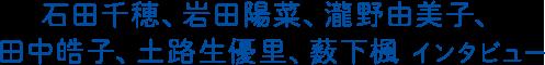 石田千穂、岩田陽菜、瀧野由美子、田中皓子、土路生優里、薮下楓インタビュー