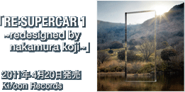 「RE:SUPERCAR 2 ~redesigned by nakamura koji~」 / 2011年4月20日発売 / Ki/oon Records