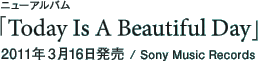 ニューアルバム「Today Is A Beautiful Day」 / 2011年3月16日発売 / Sony Music Records
