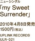 ニューシングル「my Sweet Surrender」 / 2010年4月8日発売 / 1500円(税込) / UPLINK RECORDS / ULR-021