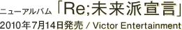 ニューアルバム「Re;未来派宣言」 / 2010年7月14日発売 / Victor Entertainment