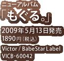 ニューアルバム『もぐる。』 / 2009年5月13日発売 / 1890円(税込) / Victor / BabeStar Label / VICB-60042