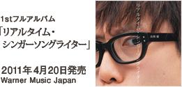 1stフルアルバム「リアルタイム・シンガーソングライター」 / 2011年4月20日発売 / Warner Music Japan