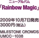 ニューアルバム『Rainbow Magic』 / 2009年10月7日発売 / 3000円(税込) / MILESTONE CROWDS / UMCC-1038