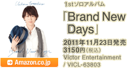 1stソロアルバム「Brand New Days」 / 2011年11月23日発売 / 3150円(税込) / Victor Entertainment / VICL-63803 / Amazon.co.jpへ