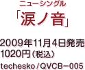 ニューシングル『涙ノ音』 / 2009年11月4日発売 / 1020円(税込) / techesko / QVCB-005