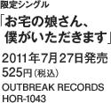 限定シングル「お宅の娘さん、僕がいただきます」 / 2011年7月27日発売 / 525円(税込) / OUTBREAK RECORDS / HOR-1043