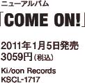 ニューアルバム「COME ON!」 / 2011年1月5日発売 / 3059円(税込) / Ki/oon Records / KSCL-1717