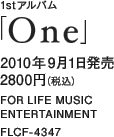 1stアルバム「One」 / 2010年9月1日発売 / 2800円(税込) / FOR LIFE MUSIC ENTERTAINMENT / FLCF-4347