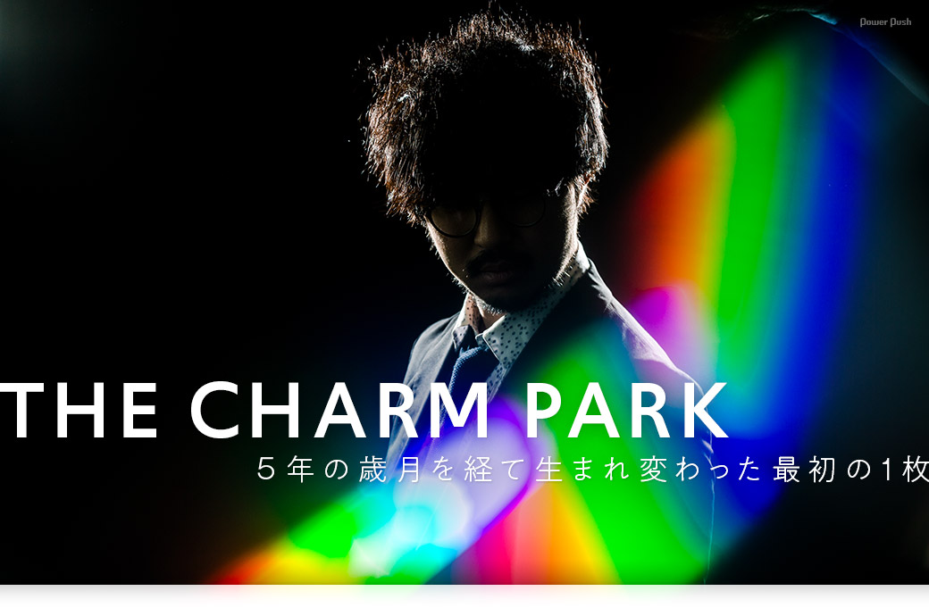 THE CHARM PARK|5年の歳月を経て生まれ変わった最初の1枚