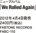 ニューアルバム「We Rolled Again」 / 2012年4月4日発売 / 2400円(税込) / FABTONE RECORDS / FABC-110